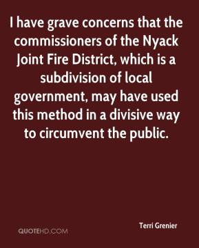 Terri Grenier  - I have grave concerns that the commissioners of the Nyack Joint Fire District, which is a subdivision of local government, may have used this method in a divisive way to circumvent the public.
