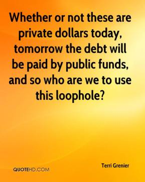 Terri Grenier  - Whether or not these are private dollars today, tomorrow the debt will be paid by public funds, and so who are we to use this loophole?