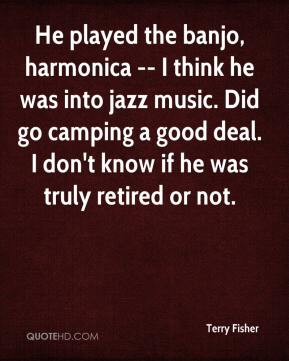 Terry Fisher  - He played the banjo, harmonica -- I think he was into jazz music. Did go camping a good deal. I don't know if he was truly retired or not.