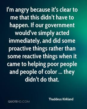 Thaddeus Kirkland  - I'm angry because it's clear to me that this didn't have to happen. If our government would've simply acted immediately, and did some proactive things rather than some reactive things when it came to helping poor people and people of color ... they didn't do that.