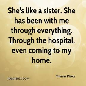 Theresa Pierce  - She's like a sister. She has been with me through everything. Through the hospital, even coming to my home.