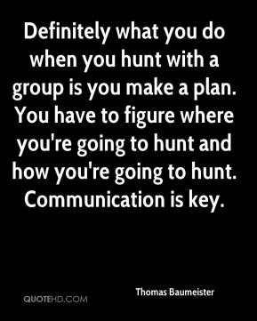 Thomas Baumeister  - Definitely what you do when you hunt with a group is you make a plan. You have to figure where you're going to hunt and how you're going to hunt. Communication is key.