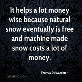 Thomas Diriwaechter  - It helps a lot money wise because natural snow eventually is free and machine made snow costs a lot of money.