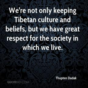 Thupten Dadak  - We're not only keeping Tibetan culture and beliefs, but we have great respect for the society in which we live.