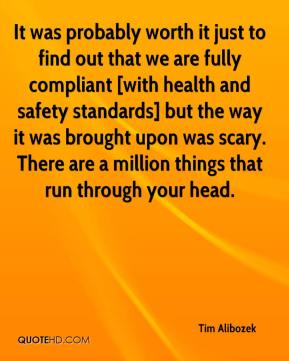 Tim Alibozek  - It was probably worth it just to find out that we are fully compliant [with health and safety standards] but the way it was brought upon was scary. There are a million things that run through your head.