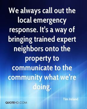 Tim Ireland  - We always call out the local emergency response. It's a way of bringing trained expert neighbors onto the property to communicate to the community what we're doing.