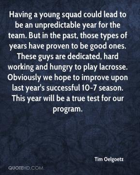 Tim Oelgoetz  - Having a young squad could lead to be an unpredictable year for the team. But in the past, those types of years have proven to be good ones. These guys are dedicated, hard working and hungry to play lacrosse. Obviously we hope to improve upon last year's successful 10-7 season. This year will be a true test for our program.