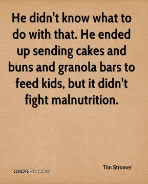 He didn't know what to do with that. He ended up sending cakes and buns and granola bars to feed kids, but it didn't fight malnutrition.