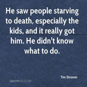 He saw people starving to death, especially the kids, and it really got him. He didn't know what to do.