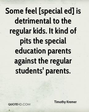 Timothy Kremer  - Some feel [special ed] is detrimental to the regular kids. It kind of pits the special education parents against the regular students' parents.