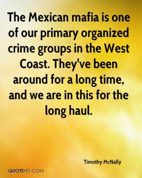 Timothy McNally  - The Mexican mafia is one of our primary organized crime groups in the West Coast. They've been around for a long time, and we are in this for the long haul.