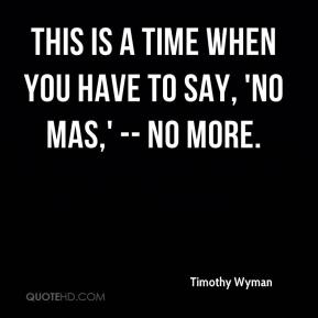 Timothy Wyman  - This is a time when you have to say, 'no mas,' -- no more.