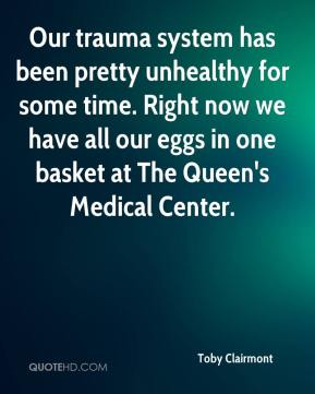 Toby Clairmont  - Our trauma system has been pretty unhealthy for some time. Right now we have all our eggs in one basket at The Queen's Medical Center.