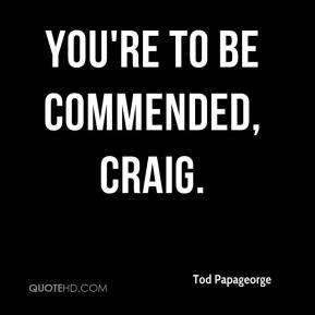 Tod Papageorge  - You're to be commended, Craig.