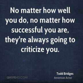 Todd Bridges - No matter how well you do, no matter how successful you are, they're always going to criticize you.