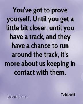 You've got to prove yourself. Until you get a little bit closer, until you have a track, and they have a chance to run around the track, it's more about us keeping in contact with them.