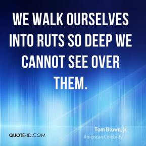 Tom Brown, Jr. - We walk ourselves into ruts so deep we cannot see over them.
