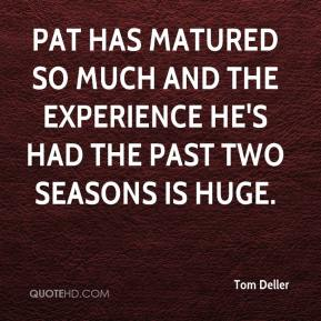 Tom Deller  - Pat has matured so much and the experience he's had the past two seasons is huge.
