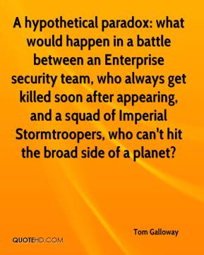 Tom Galloway  - A hypothetical paradox: what would happen in a battle between an Enterprise security team, who always get killed soon after appearing, and a squad of Imperial Stormtroopers, who can't hit the broad side of a planet?