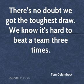 Tom Golumbeck  - There's no doubt we got the toughest draw. We know it's hard to beat a team three times.