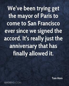 Tom Horn  - We've been trying get the mayor of Paris to come to San Francisco ever since we signed the accord. It's really just the anniversary that has finally allowed it.