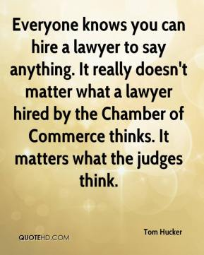 Tom Hucker  - Everyone knows you can hire a lawyer to say anything. It really doesn't matter what a lawyer hired by the Chamber of Commerce thinks. It matters what the judges think.