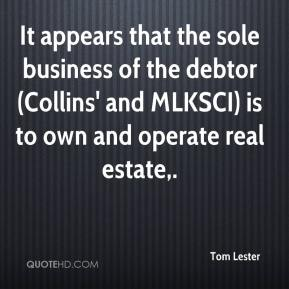 Tom Lester  - It appears that the sole business of the debtor (Collins' and MLKSCI) is to own and operate real estate.