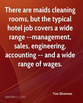 Tom Silverman  - There are maids cleaning rooms, but the typical hotel job covers a wide range --management, sales, engineering, accounting -- and a wide range of wages.