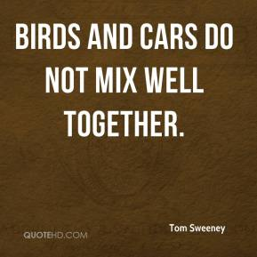 Tom Sweeney  - Birds and cars do not mix well together.