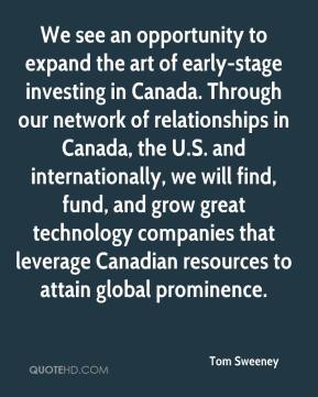 Tom Sweeney  - We see an opportunity to expand the art of early-stage investing in Canada. Through our network of relationships in Canada, the U.S. and internationally, we will find, fund, and grow great technology companies that leverage Canadian resources to attain global prominence.