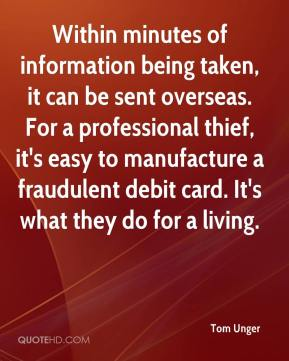 Within minutes of information being taken, it can be sent overseas. For a professional thief, it's easy to manufacture a fraudulent debit card. It's what they do for a living.