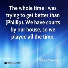 Tommy Saltsman  - The whole time I was trying to get better than (Phillip). We have courts by our house, so we played all the time.