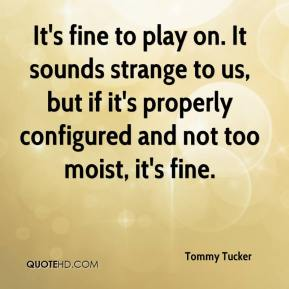 Tommy Tucker  - It's fine to play on. It sounds strange to us, but if it's properly configured and not too moist, it's fine.