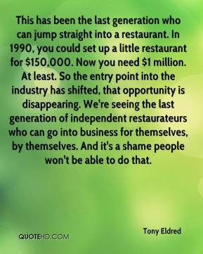 Tony Eldred  - This has been the last generation who can jump straight into a restaurant. In 1990, you could set up a little restaurant for $150,000. Now you need $1 million. At least. So the entry point into the industry has shifted, that opportunity is disappearing. We're seeing the last generation of independent restaurateurs who can go into business for themselves, by themselves. And it's a shame people won't be able to do that.