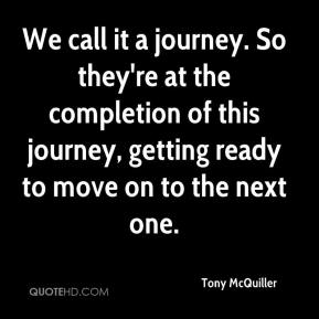 Tony McQuiller  - We call it a journey. So they're at the completion of this journey, getting ready to move on to the next one.