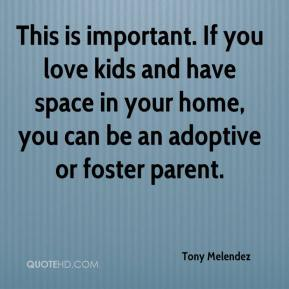 Tony Melendez  - This is important. If you love kids and have space in your home, you can be an adoptive or foster parent.