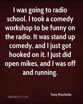 Tony Moschetto  - I was going to radio school. I took a comedy workshop to be funny on the radio. It was stand up comedy, and I just got hooked on it. I just did open mikes, and I was off and running.