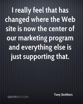 Tony Smithers  - I really feel that has changed where the Web site is now the center of our marketing program and everything else is just supporting that.