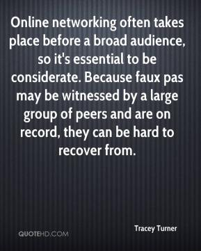 Tracey Turner  - Online networking often takes place before a broad audience, so it's essential to be considerate. Because faux pas may be witnessed by a large group of peers and are on record, they can be hard to recover from.