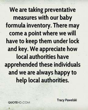 Tracy Pawelski  - We are taking preventative measures with our baby formula inventory. There may come a point where we will have to keep them under lock and key. We appreciate how local authorities have apprehended these individuals and we are always happy to help local authorities.