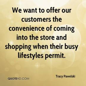 Tracy Pawelski  - We want to offer our customers the convenience of coming into the store and shopping when their busy lifestyles permit.