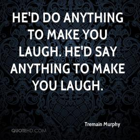 Tremain Murphy  - He'd do anything to make you laugh. He'd say anything to make you laugh.