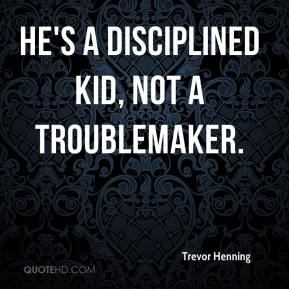 Trevor Henning  - He's a disciplined kid, not a troublemaker.