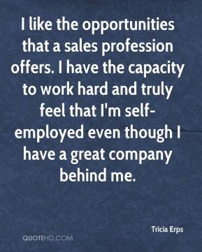 Tricia Erps  - I like the opportunities that a sales profession offers. I have the capacity to work hard and truly feel that I'm self-employed even though I have a great company behind me.