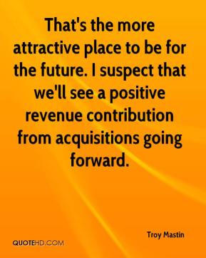 Troy Mastin  - That's the more attractive place to be for the future. I suspect that we'll see a positive revenue contribution from acquisitions going forward.
