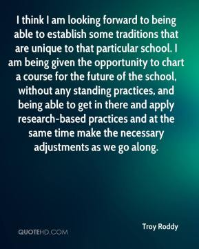 Troy Roddy  - I think I am looking forward to being able to establish some traditions that are unique to that particular school. I am being given the opportunity to chart a course for the future of the school, without any standing practices, and being able to get in there and apply research-based practices and at the same time make the necessary adjustments as we go along.