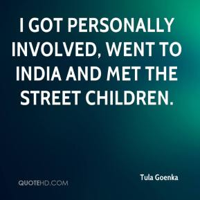 Tula Goenka  - I got personally involved, went to India and met the street children.