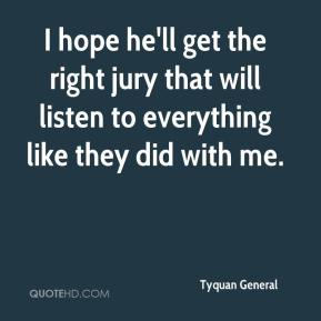 I hope he'll get the right jury that will listen to everything like they did with me.