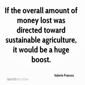 Valerie Frances  - If the overall amount of money lost was directed toward sustainable agriculture, it would be a huge boost.