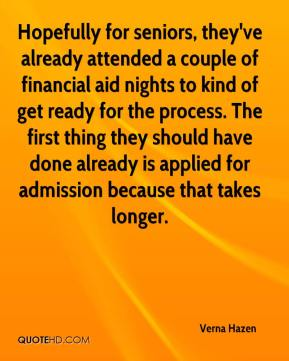 Verna Hazen  - Hopefully for seniors, they've already attended a couple of financial aid nights to kind of get ready for the process. The first thing they should have done already is applied for admission because that takes longer.